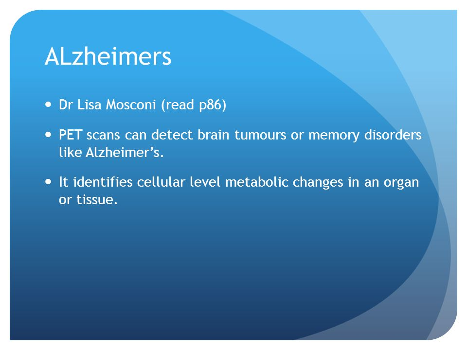ALzheimers Dr Lisa Mosconi (read p86) PET scans can detect brain tumours or memory disorders like Alzheimers.