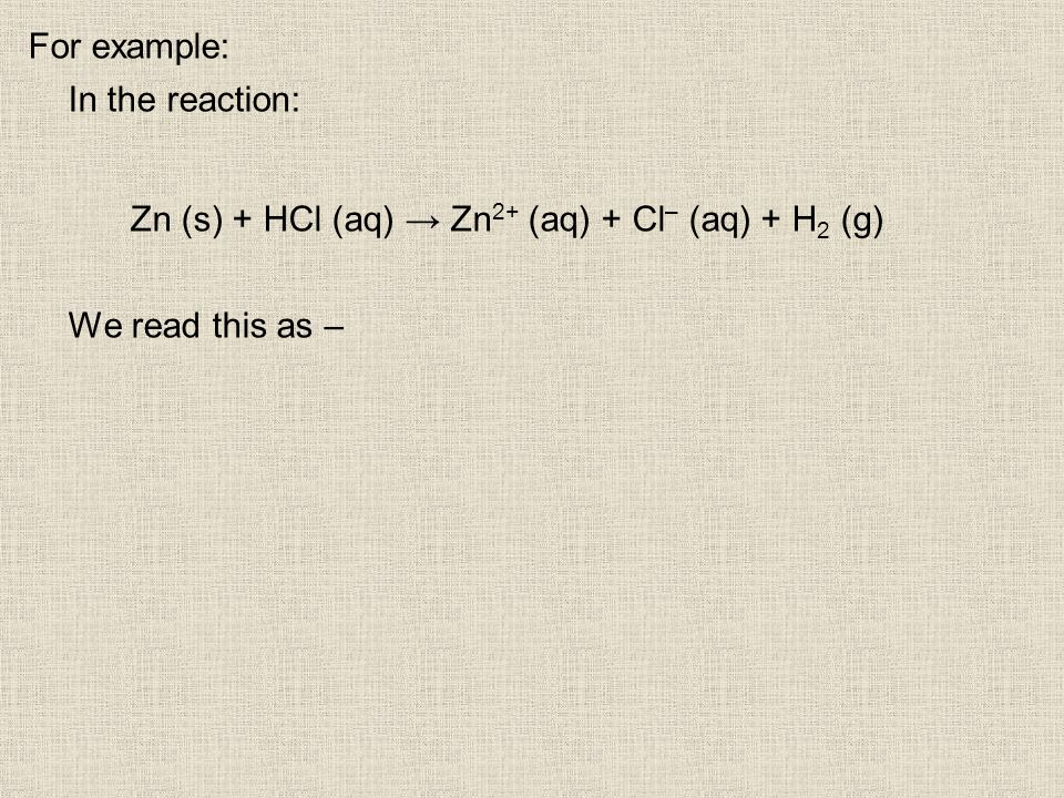 For example: In the reaction: Zn (s) + HCl (aq) Zn 2+ (aq) + Cl – (aq) + H 2 (g) We read this as –