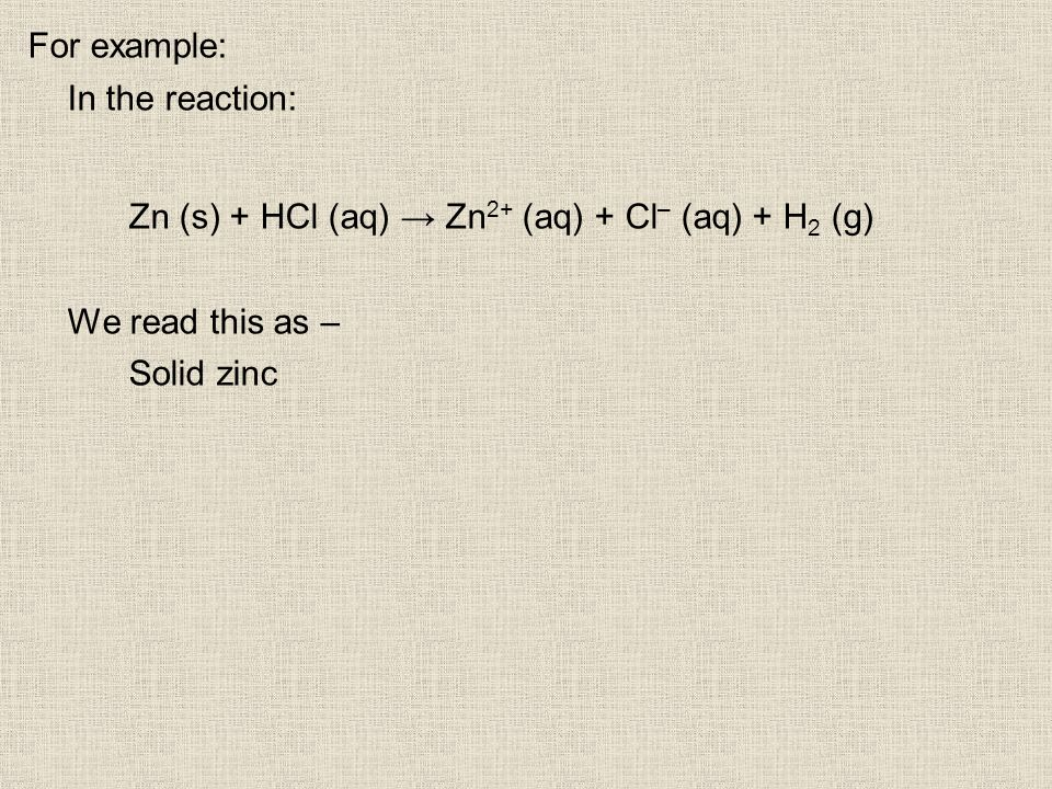 For example: In the reaction: Zn (s) + HCl (aq) Zn 2+ (aq) + Cl – (aq) + H 2 (g) We read this as – Solid zinc