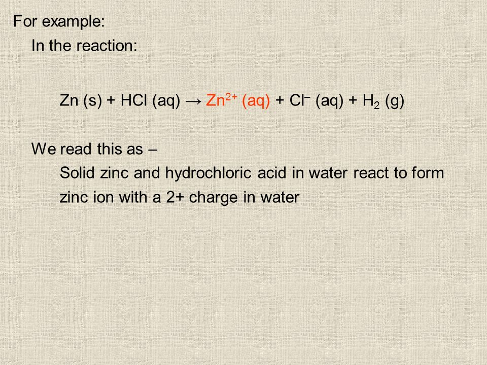 For example: In the reaction: Zn (s) + HCl (aq) Zn 2+ (aq) + Cl – (aq) + H 2 (g) We read this as – Solid zinc and hydrochloric acid in water react to form zinc ion with a 2+ charge in water