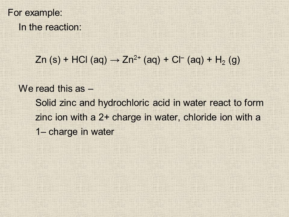 For example: In the reaction: Zn (s) + HCl (aq) Zn 2+ (aq) + Cl – (aq) + H 2 (g) We read this as – Solid zinc and hydrochloric acid in water react to form zinc ion with a 2+ charge in water, chloride ion with a 1– charge in water