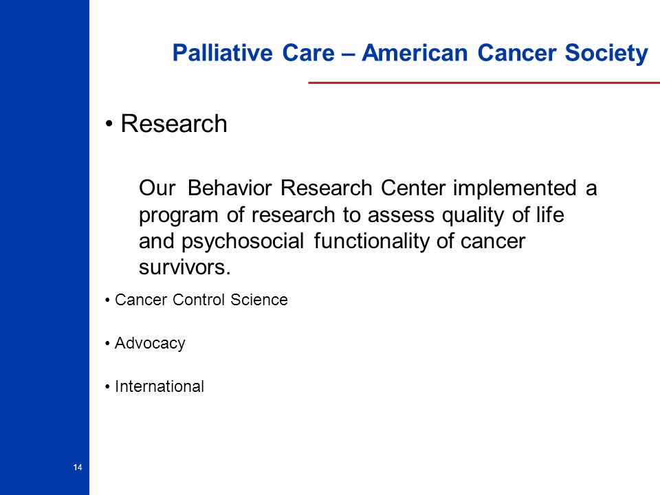 14 Palliative Care – American Cancer Society Research Cancer Control Science Advocacy International Our Behavior Research Center implemented a program of research to assess quality of life and psychosocial functionality of cancer survivors.
