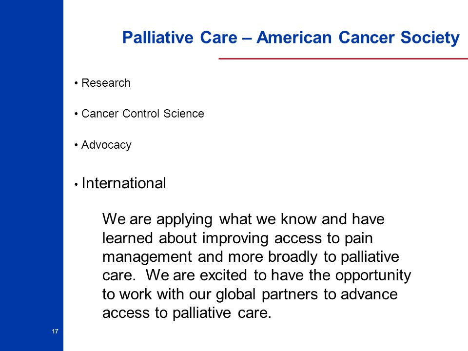 17 Palliative Care – American Cancer Society Research Cancer Control Science Advocacy International We are applying what we know and have learned about improving access to pain management and more broadly to palliative care.