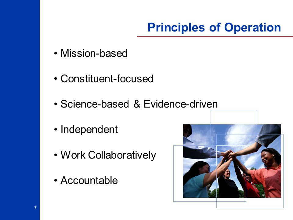 7 Principles of Operation Mission-based Constituent-focused Science-based & Evidence-driven Independent Work Collaboratively Accountable