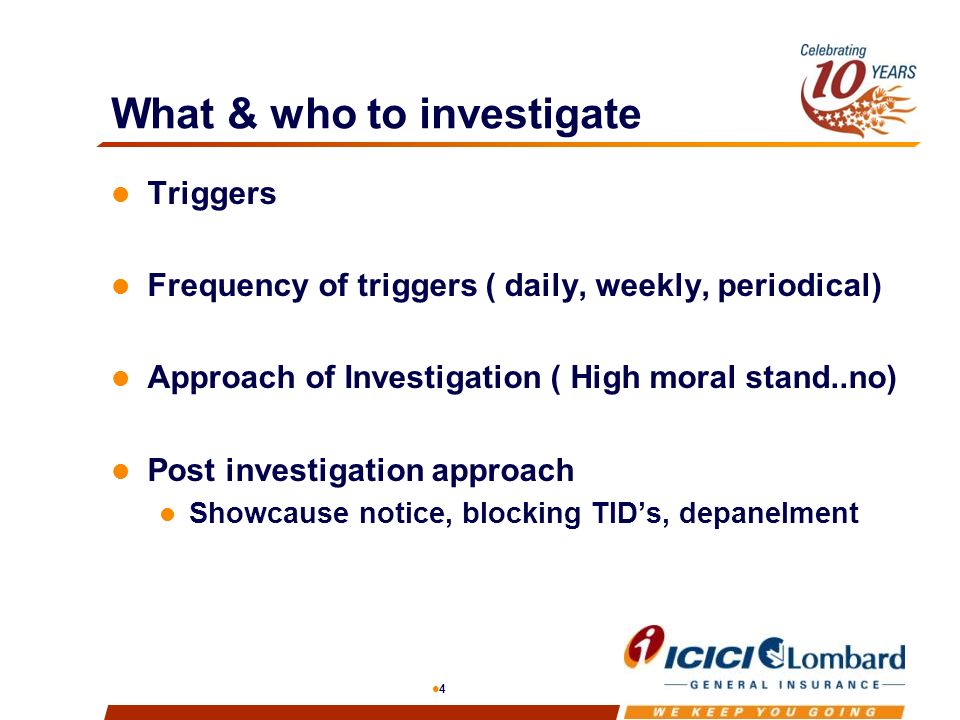 4 What & who to investigate Triggers Frequency of triggers ( daily, weekly, periodical) Approach of Investigation ( High moral stand..no) Post investigation approach Showcause notice, blocking TIDs, depanelment