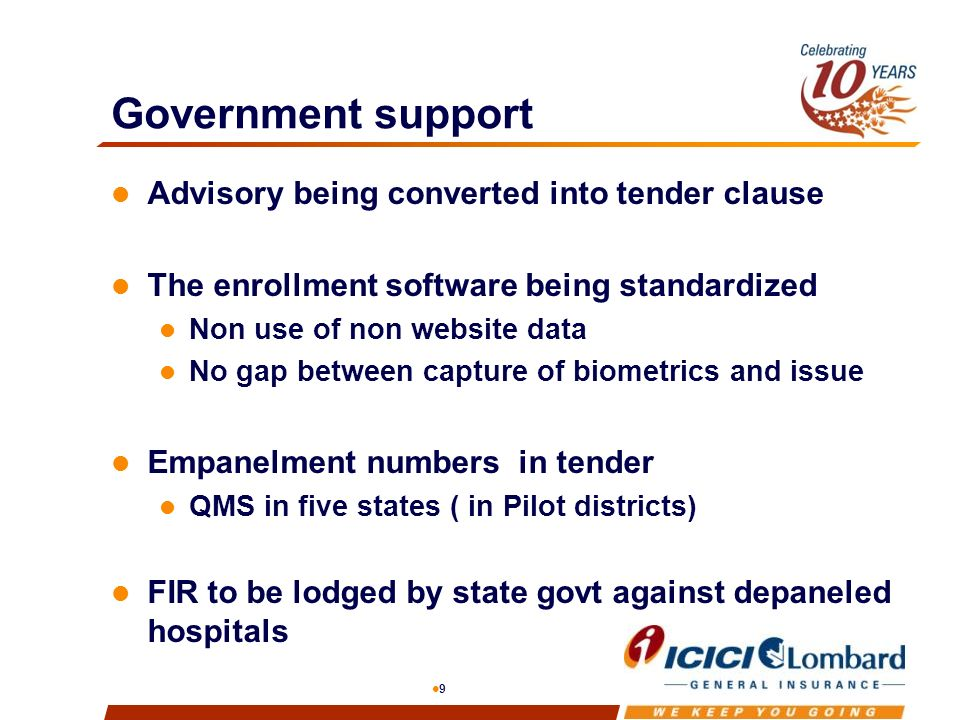 9 Government support Advisory being converted into tender clause The enrollment software being standardized Non use of non website data No gap between capture of biometrics and issue Empanelment numbers in tender QMS in five states ( in Pilot districts) FIR to be lodged by state govt against depaneled hospitals