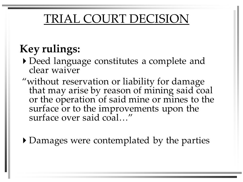 TRIAL COURT DECISION Key rulings: Deed language constitutes a complete and clear waiver without reservation or liability for damage that may arise by reason of mining said coal or the operation of said mine or mines to the surface or to the improvements upon the surface over said coal… Damages were contemplated by the parties
