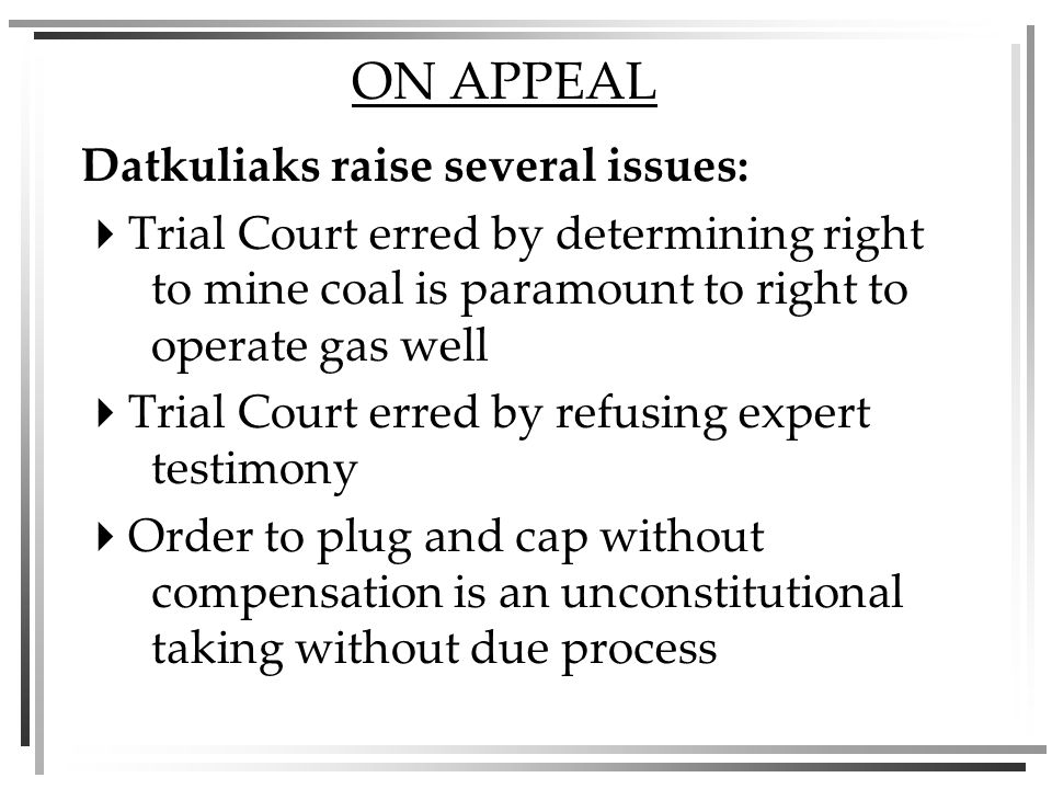 ON APPEAL Datkuliaks raise several issues: Trial Court erred by determining right to mine coal is paramount to right to operate gas well Trial Court erred by refusing expert testimony Order to plug and cap without compensation is an unconstitutional taking without due process