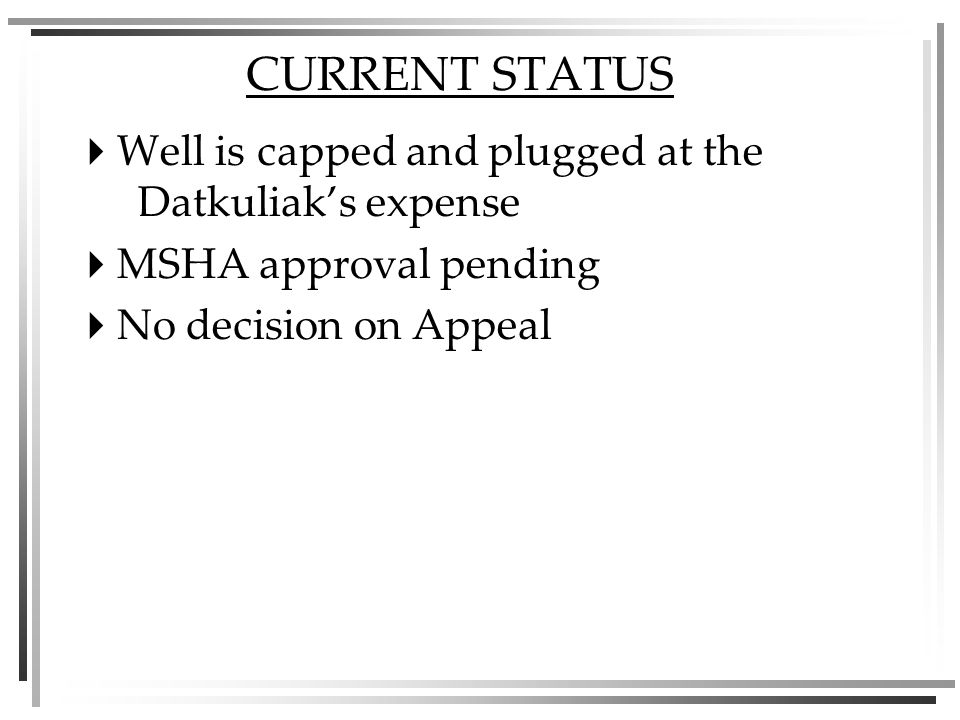 CURRENT STATUS Well is capped and plugged at the Datkuliaks expense MSHA approval pending No decision on Appeal