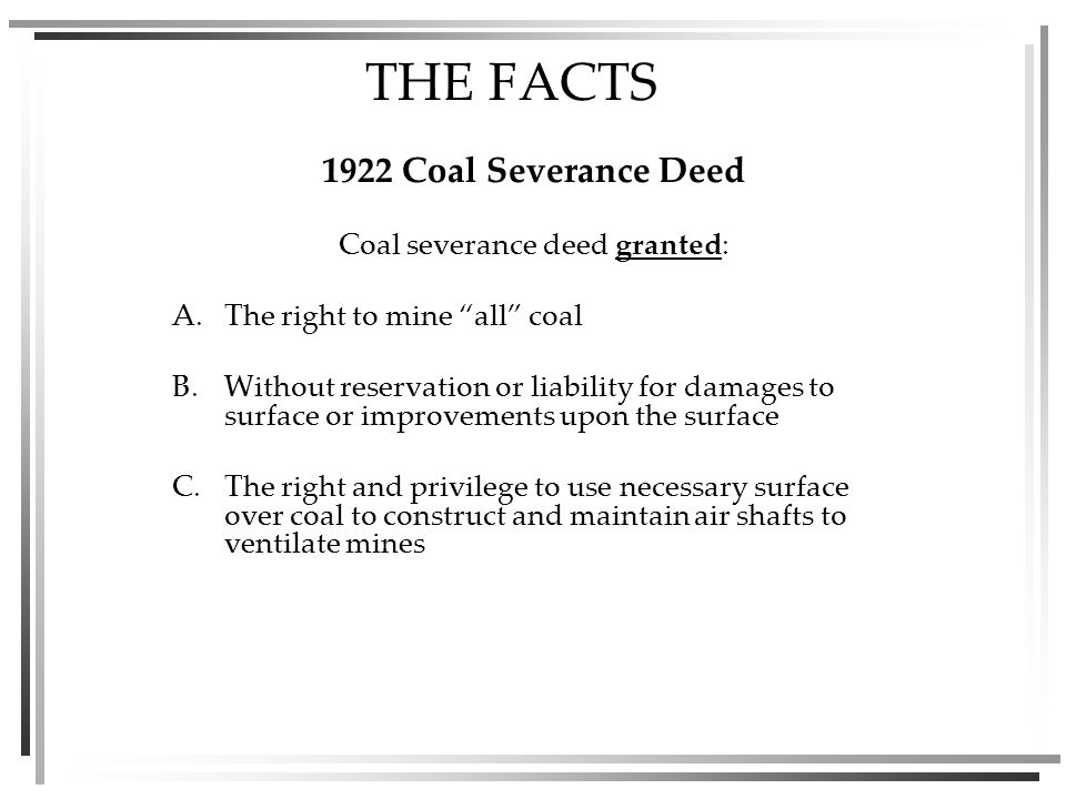 THE FACTS 1922 Coal Severance Deed Coal severance deed granted: A.The right to mine all coal B.Without reservation or liability for damages to surface or improvements upon the surface C.The right and privilege to use necessary surface over coal to construct and maintain air shafts to ventilate mines