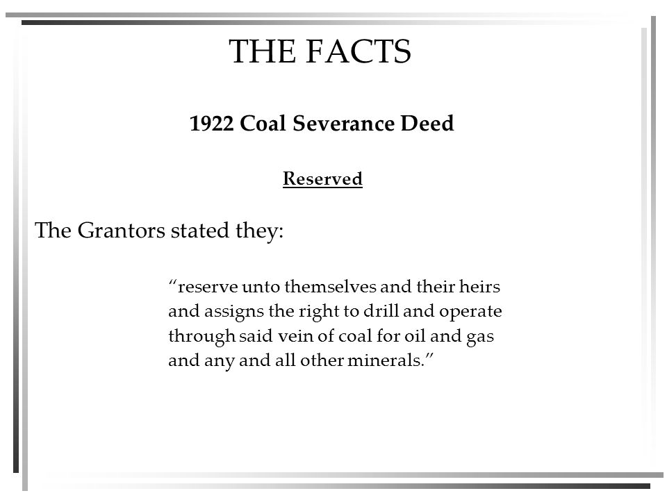 THE FACTS 1922 Coal Severance Deed Reserved The Grantors stated they: reserve unto themselves and their heirs and assigns the right to drill and operate through said vein of coal for oil and gas and any and all other minerals.