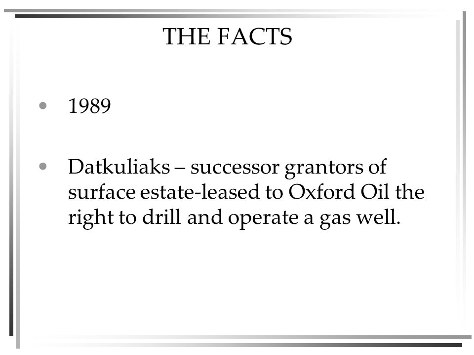 THE FACTS 1989 Datkuliaks – successor grantors of surface estate-leased to Oxford Oil the right to drill and operate a gas well.