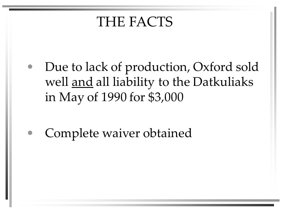 THE FACTS Due to lack of production, Oxford sold well and all liability to the Datkuliaks in May of 1990 for $3,000 Complete waiver obtained