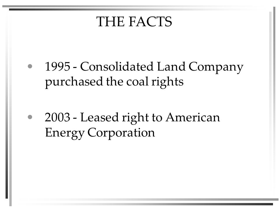THE FACTS Consolidated Land Company purchased the coal rights Leased right to American Energy Corporation