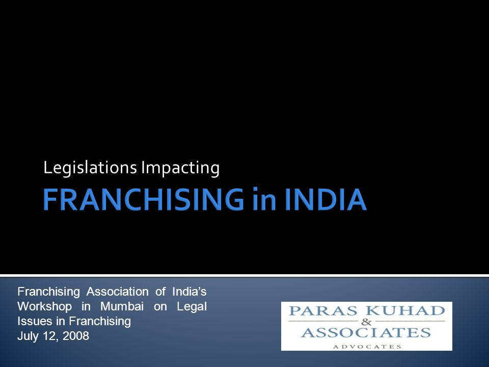 Legislations Impacting Franchising Association of Indias Workshop in Mumbai on Legal Issues in Franchising July 12, 2008