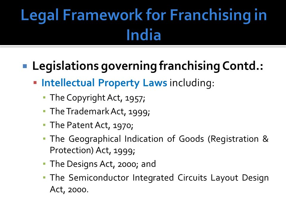 Legislations governing franchising Contd.: Intellectual Property Laws including: The Copyright Act, 1957; The Trademark Act, 1999; The Patent Act, 1970; The Geographical Indication of Goods (Registration & Protection) Act, 1999; The Designs Act, 2000; and The Semiconductor Integrated Circuits Layout Design Act, 2000.