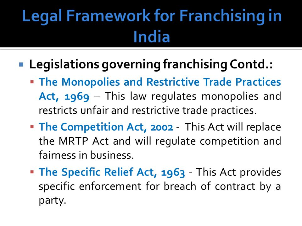 Legislations governing franchising Contd.: The Monopolies and Restrictive Trade Practices Act, 1969 – This law regulates monopolies and restricts unfair and restrictive trade practices.