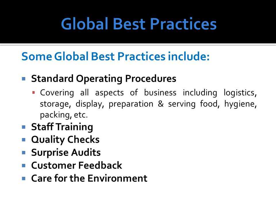 Some Global Best Practices include: Standard Operating Procedures Covering all aspects of business including logistics, storage, display, preparation & serving food, hygiene, packing, etc.