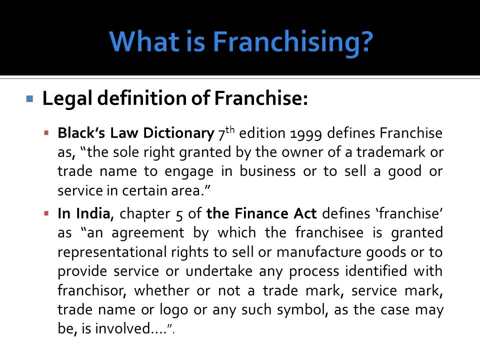 Legal definition of Franchise: Blacks Law Dictionary 7 th edition 1999 defines Franchise as, the sole right granted by the owner of a trademark or trade name to engage in business or to sell a good or service in certain area.