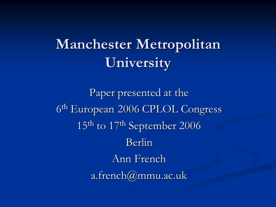 Manchester Metropolitan University Paper presented at the 6 th European 2006 CPLOL Congress 15 th to 17 th September 2006 Berlin Ann French a.french@mmu.ac.uk