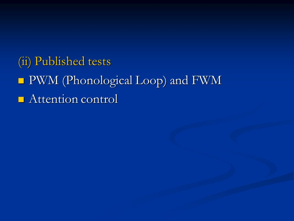 (ii) Published tests PWM (Phonological Loop) and FWM PWM (Phonological Loop) and FWM Attention control Attention control