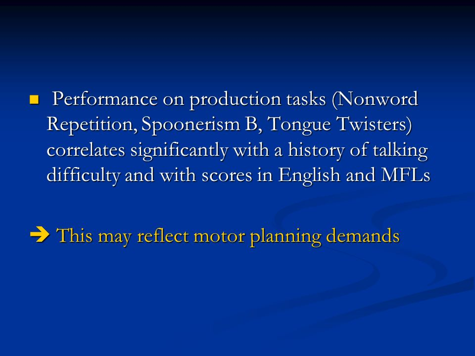 Performance on production tasks (Nonword Repetition, Spoonerism B, Tongue Twisters) correlates significantly with a history of talking difficulty and with scores in English and MFLs Performance on production tasks (Nonword Repetition, Spoonerism B, Tongue Twisters) correlates significantly with a history of talking difficulty and with scores in English and MFLs This may reflect motor planning demands This may reflect motor planning demands