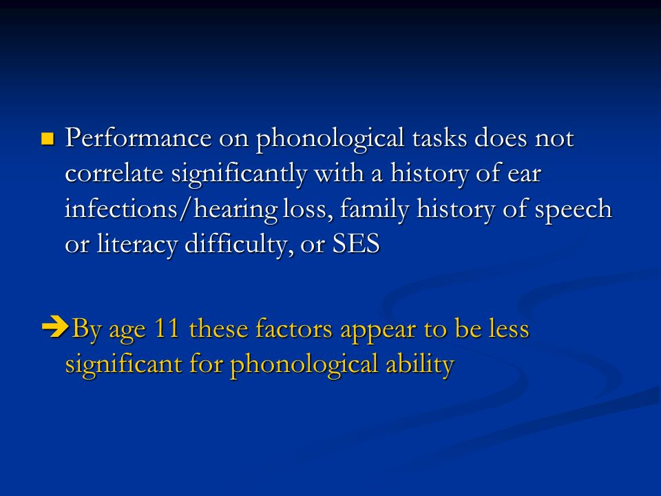 Performance on phonological tasks does not correlate significantly with a history of ear infections/hearing loss, family history of speech or literacy difficulty, or SES Performance on phonological tasks does not correlate significantly with a history of ear infections/hearing loss, family history of speech or literacy difficulty, or SES By age 11 these factors appear to be less significant for phonological ability By age 11 these factors appear to be less significant for phonological ability