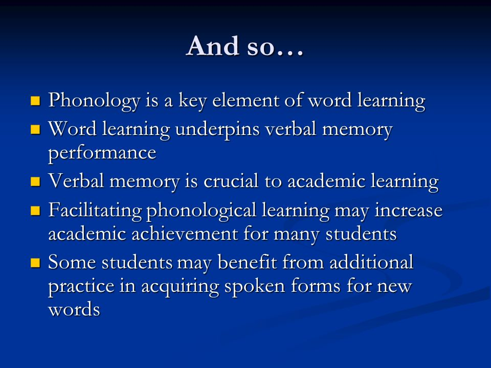 And so… Phonology is a key element of word learning Phonology is a key element of word learning Word learning underpins verbal memory performance Word learning underpins verbal memory performance Verbal memory is crucial to academic learning Verbal memory is crucial to academic learning Facilitating phonological learning may increase academic achievement for many students Facilitating phonological learning may increase academic achievement for many students Some students may benefit from additional practice in acquiring spoken forms for new words Some students may benefit from additional practice in acquiring spoken forms for new words