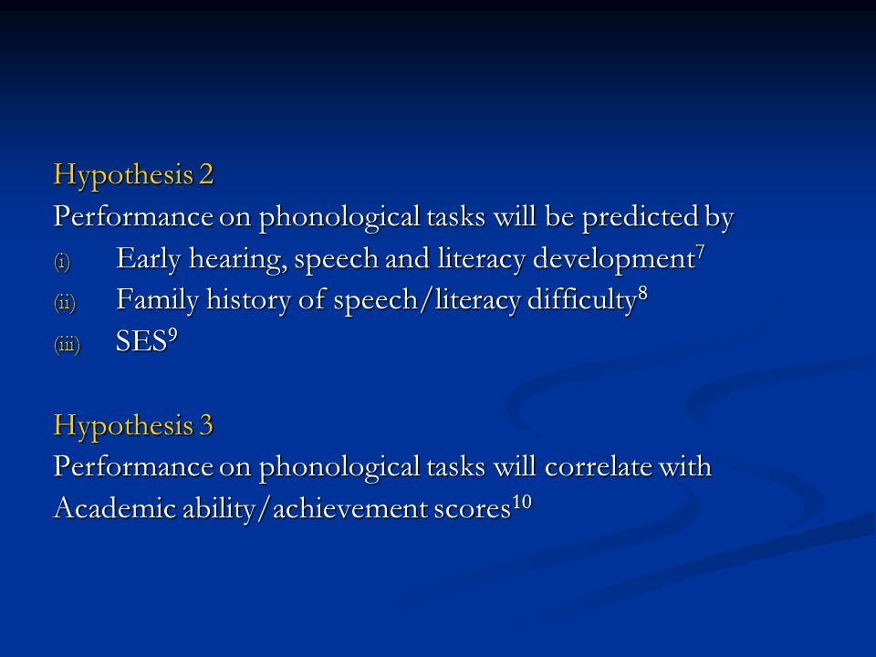 Hypothesis 2 Performance on phonological tasks will be predicted by (i) Early hearing, speech and literacy development 7 (ii) Family history of speech/literacy difficulty 8 (iii) SES 9 Hypothesis 3 Performance on phonological tasks will correlate with Academic ability/achievement scores 10