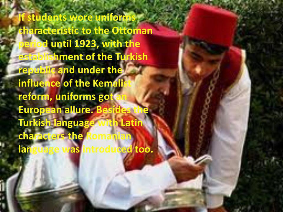 If students wore uniforms characteristic to the Ottoman period until 1923, with the establishment of the Turkish republic and under the influence of the Kemalist reform, uniforms got an European allure.