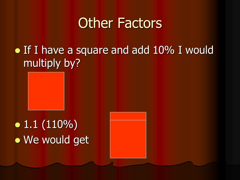 Other Factors If I have a square and add 10% I would multiply by.