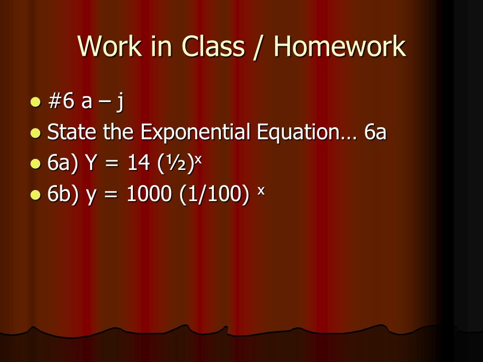 Work in Class / Homework #6 a – j #6 a – j State the Exponential Equation… 6a State the Exponential Equation… 6a 6a) Y = 14 (½) x 6a) Y = 14 (½) x 6b) y = 1000 (1/100) x 6b) y = 1000 (1/100) x