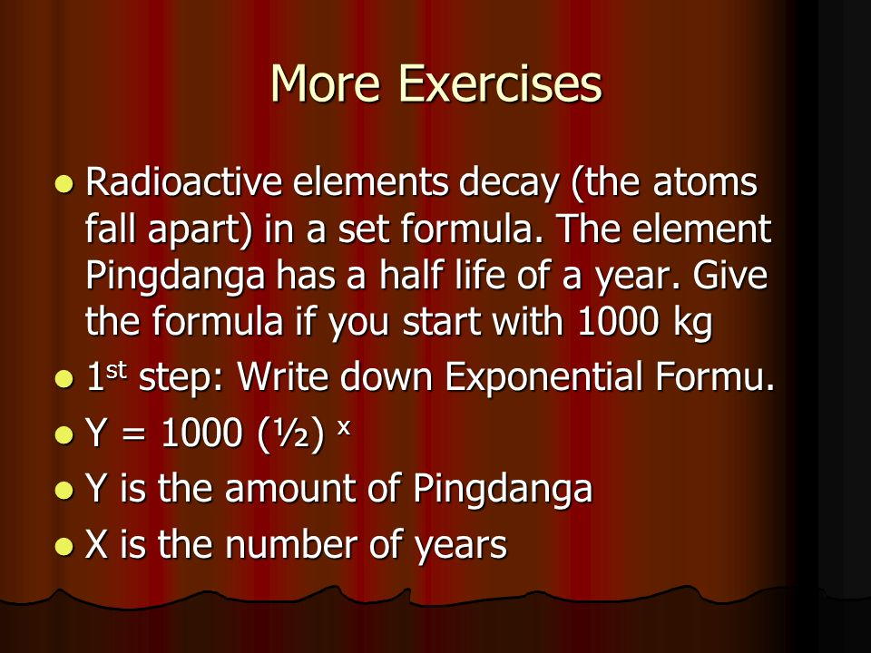 More Exercises Radioactive elements decay (the atoms fall apart) in a set formula.