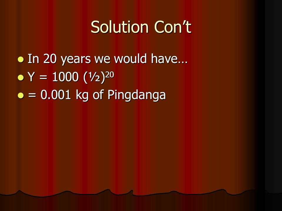 Solution Cont In 20 years we would have… In 20 years we would have… Y = 1000 (½) 20 Y = 1000 (½) 20 = 0.001 kg of Pingdanga = 0.001 kg of Pingdanga