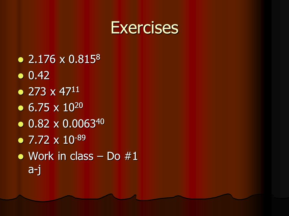 Exercises 2.176 x 0.815 8 2.176 x 0.815 8 0.42 0.42 273 x 47 11 273 x 47 11 6.75 x 10 20 6.75 x 10 20 0.82 x 0.0063 40 0.82 x 0.0063 40 7.72 x 10 -89 7.72 x 10 -89 Work in class – Do #1 a-j Work in class – Do #1 a-j