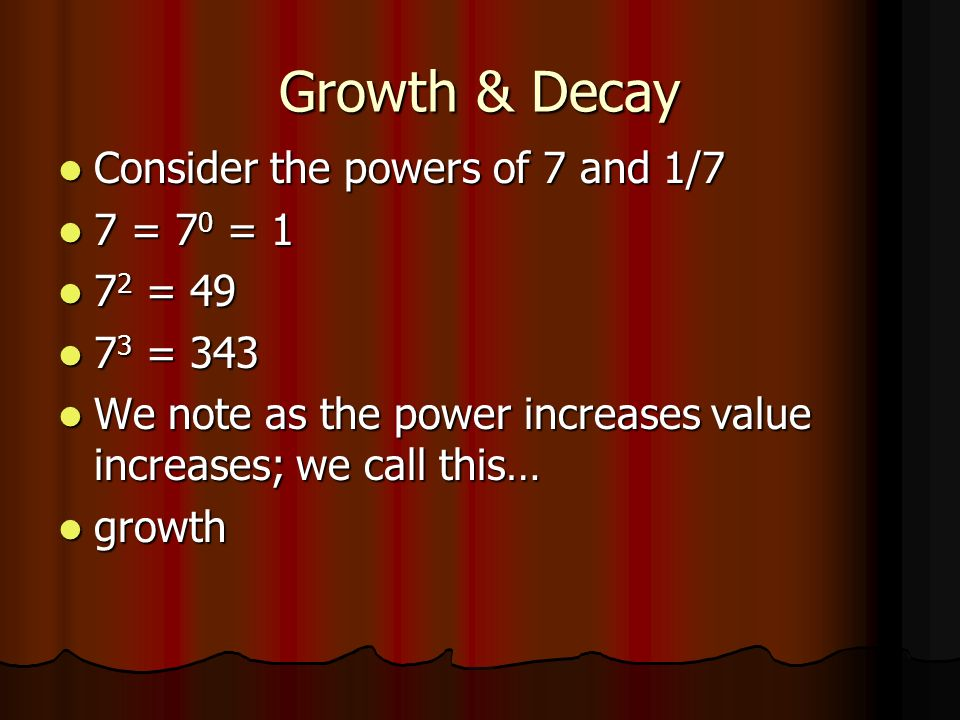 Growth & Decay Consider the powers of 7 and 1/7 Consider the powers of 7 and 1/7 7 = 7 0 = 1 7 = 7 0 = 1 7 2 = 49 7 2 = 49 7 3 = 343 7 3 = 343 We note as the power increases value increases; we call this… We note as the power increases value increases; we call this… growth growth