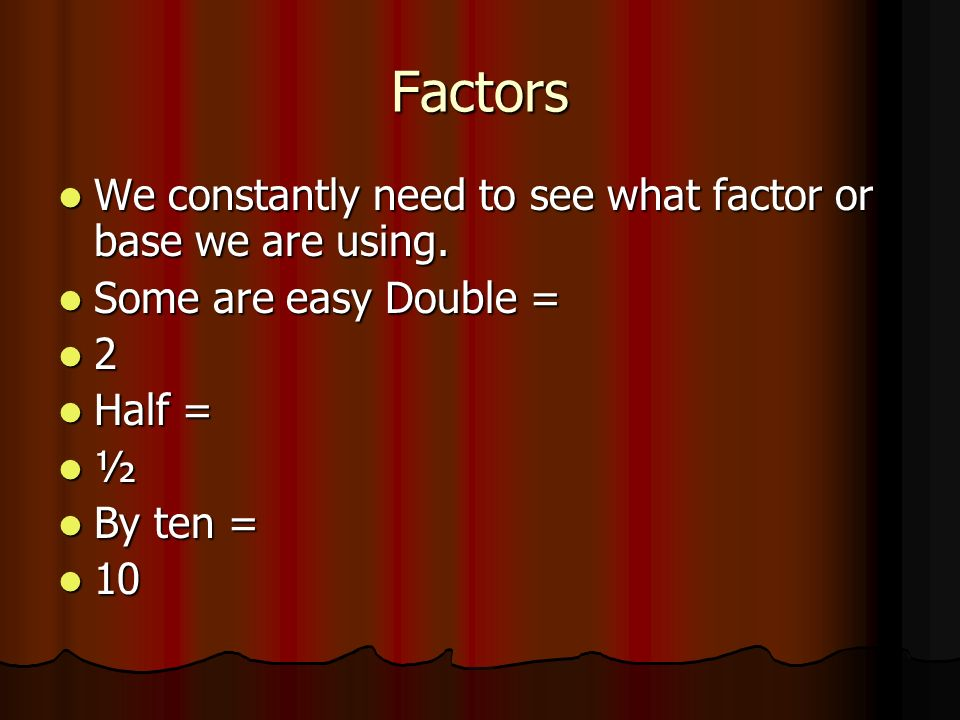 Factors We constantly need to see what factor or base we are using.