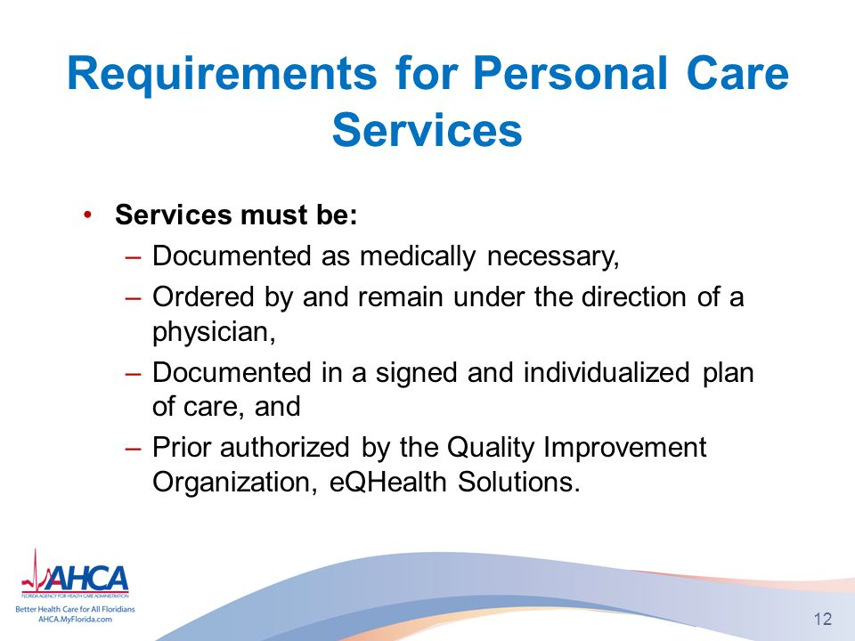Requirements for Personal Care Services Services must be: –Documented as medically necessary, –Ordered by and remain under the direction of a physician, –Documented in a signed and individualized plan of care, and –Prior authorized by the Quality Improvement Organization, eQHealth Solutions.