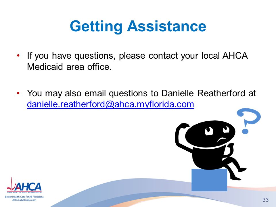 Getting Assistance If you have questions, please contact your local AHCA Medicaid area office.