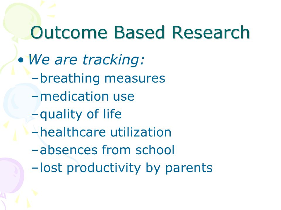 Outcome Based Research We are tracking: –breathing measures –medication use –quality of life –healthcare utilization –absences from school –lost productivity by parents