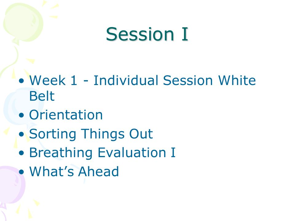 Session I Week 1 - Individual Session White Belt Orientation Sorting Things Out Breathing Evaluation I Whats Ahead