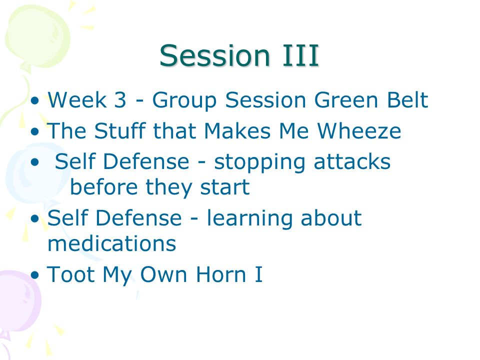 Session III Week 3 - Group Session Green Belt The Stuff that Makes Me Wheeze Self Defense - stopping attacks before they start Self Defense - learning about medications Toot My Own Horn I