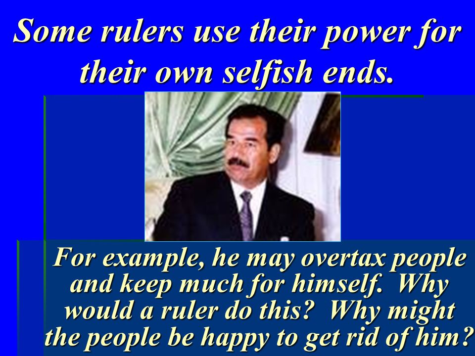 Some rulers use their power for their own selfish ends.