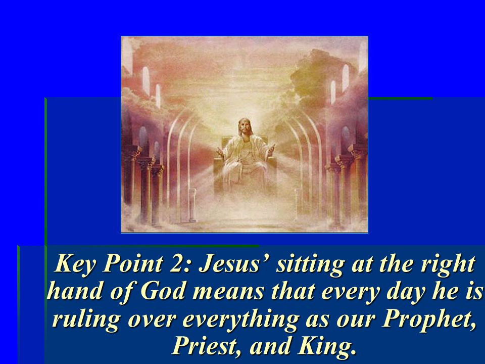 Key Point 2: Jesus sitting at the right hand of God means that every day he is ruling over everything as our Prophet, Priest, and King.