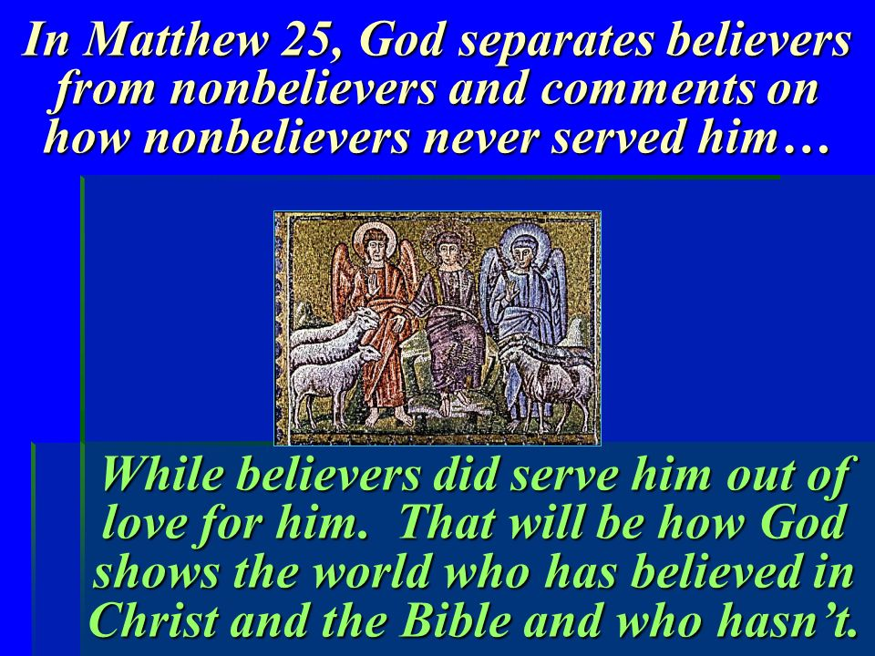 In Matthew 25, God separates believers from nonbelievers and comments on how nonbelievers never served him… While believers did serve him out of love for him.
