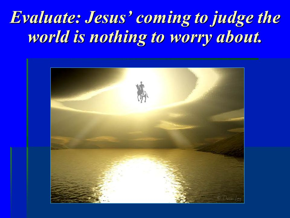 Evaluate: Jesus coming to judge the world is nothing to worry about.