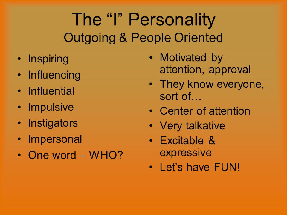 The I Personality Outgoing & People Oriented Inspiring Influencing Influential Impulsive Instigators Impersonal One word – WHO.