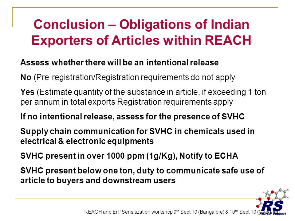 Conclusion – Obligations of Indian Exporters of Articles within REACH Assess whether there will be an intentional release No (Pre-registration/Registration requirements do not apply Yes (Estimate quantity of the substance in article, if exceeding 1 ton per annum in total exports Registration requirements apply If no intentional release, assess for the presence of SVHC Supply chain communication for SVHC in chemicals used in electrical & electronic equipments SVHC present in over 1000 ppm (1g/Kg), Notify to ECHA SVHC present below one ton, duty to communicate safe use of article to buyers and downstream users REACH and ErP Sensitization workshop 9 th Sept10 (Bangalore) & 10 th Sept10 (Chennai)