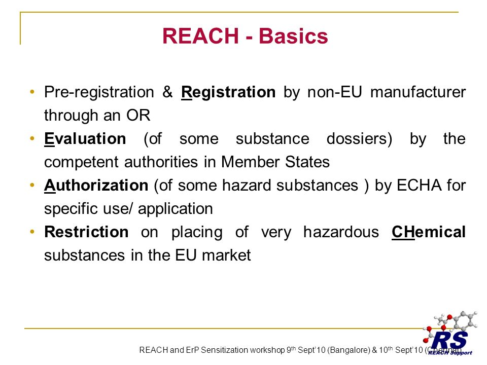 REACH - Basics Pre-registration & Registration by non-EU manufacturer through an OR Evaluation (of some substance dossiers) by the competent authorities in Member States Authorization (of some hazard substances ) by ECHA for specific use/ application Restriction on placing of very hazardous CHemical substances in the EU market REACH and ErP Sensitization workshop 9 th Sept10 (Bangalore) & 10 th Sept10 (Chennai)