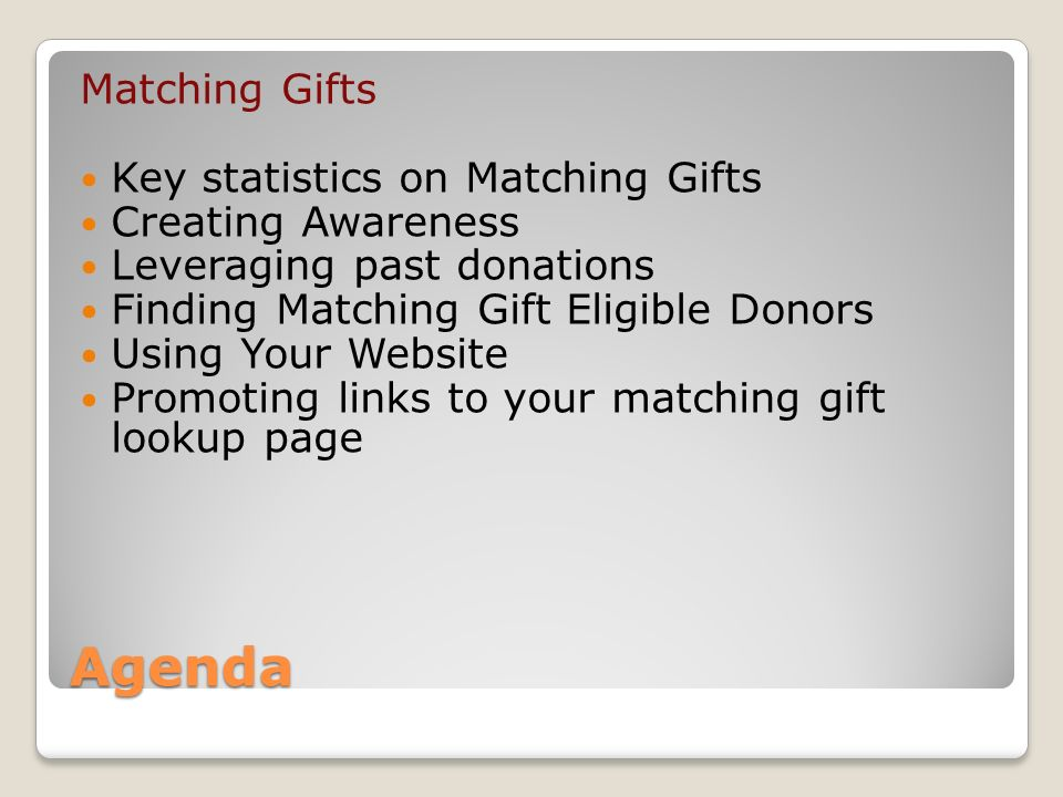 Agenda Matching Gifts Key statistics on Matching Gifts Creating Awareness Leveraging past donations Finding Matching Gift Eligible Donors Using Your Website Promoting links to your matching gift lookup page